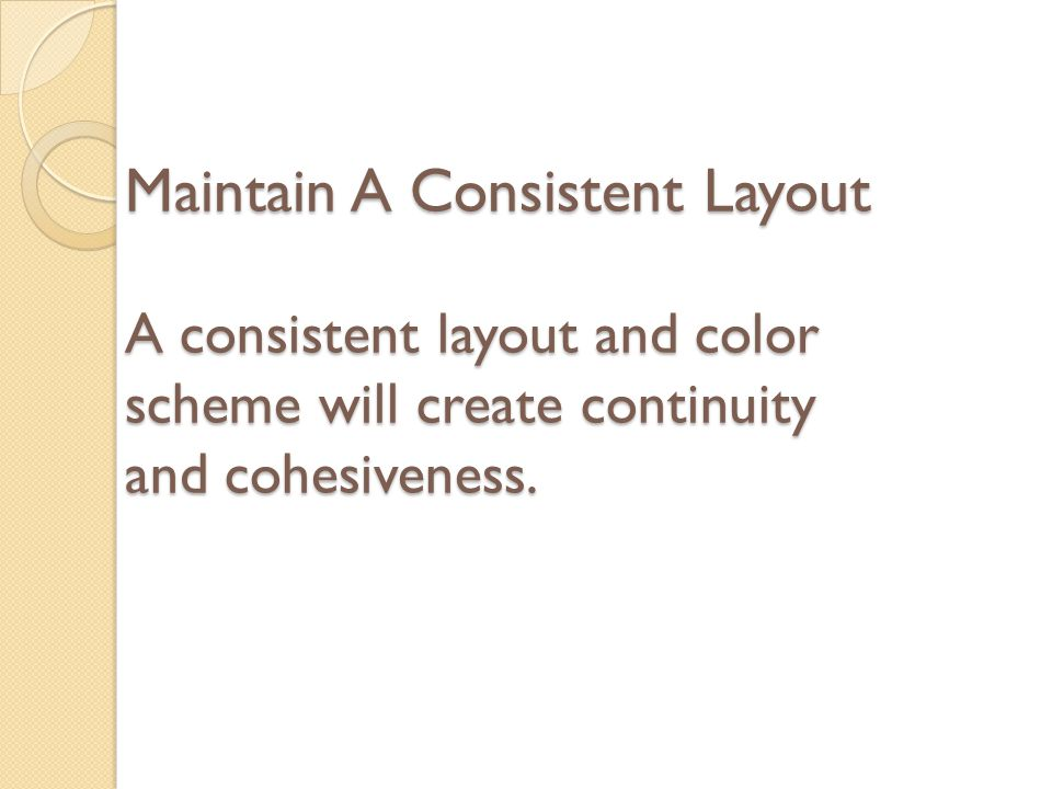 Maintain A Consistent Layout A consistent layout and color scheme will create continuity and cohesiveness.