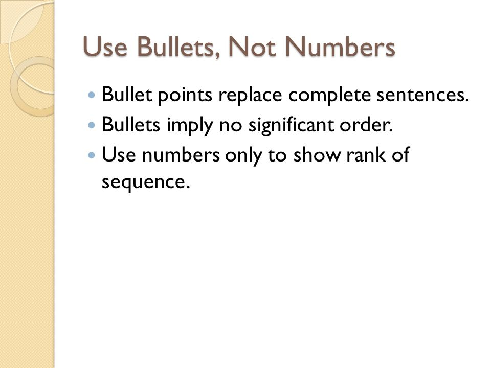 Use Bullets, Not Numbers Bullet points replace complete sentences.