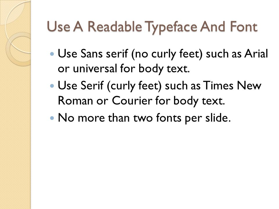 Use A Readable Typeface And Font Use Sans serif (no curly feet) such as Arial or universal for body text. Use Serif (curly feet) such as Times New Rom