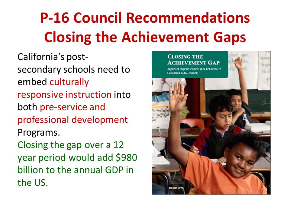 P-16 Council Recommendations Closing the Achievement Gaps Californias post- secondary schools need to embed culturally responsive instruction into both pre-service and professional development Programs.