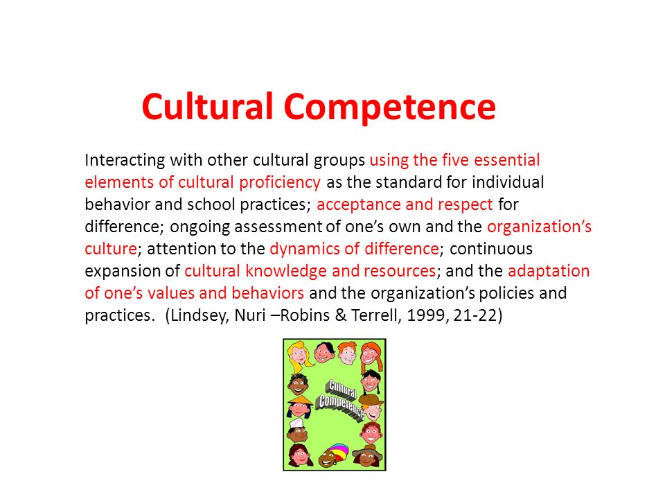 Interacting with other cultural groups using the five essential elements of cultural proficiency as the standard for individual behavior and school practices; acceptance and respect for difference; ongoing assessment of ones own and the organizations culture; attention to the dynamics of difference; continuous expansion of cultural knowledge and resources; and the adaptation of ones values and behaviors and the organizations policies and practices.
