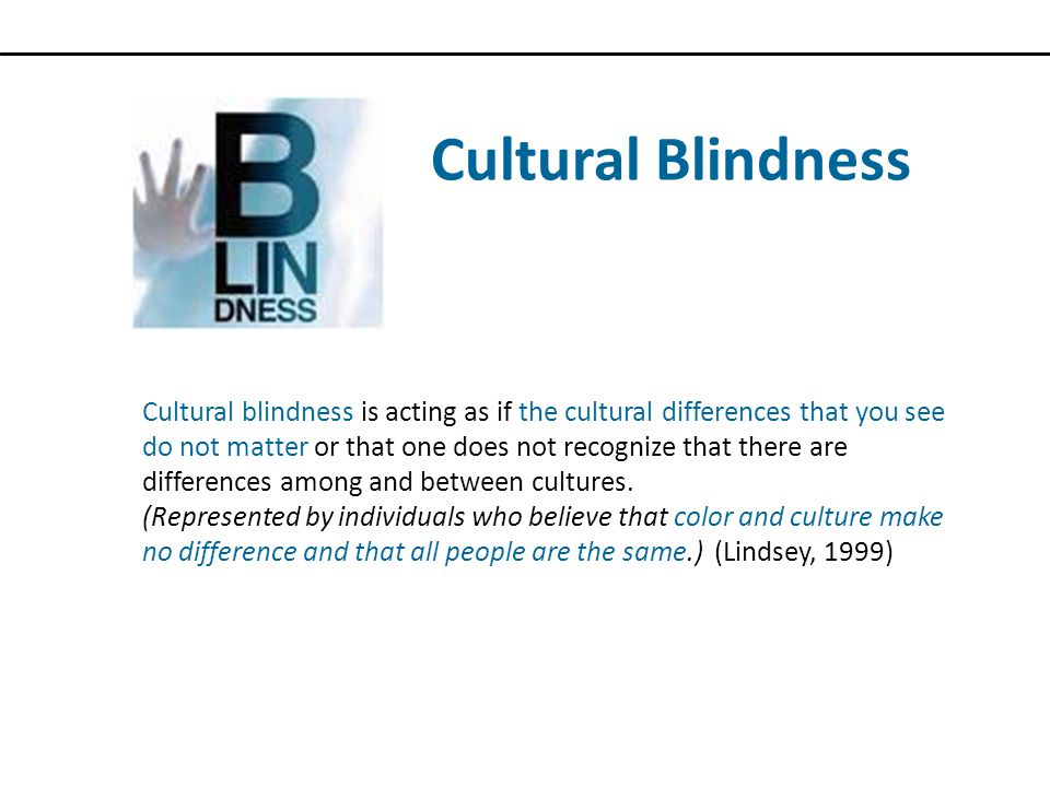 Cultural Blindness Cultural blindness is acting as if the cultural differences that you see do not matter or that one does not recognize that there are differences among and between cultures.
