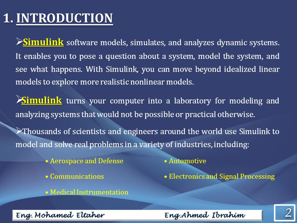 2 2 Eng. Mohamed Eltaher Eng.Ahmed Ibrahim 1. INTRODUCTION Simulink Simulink software models, simulates, and analyzes dynamic systems. It enables you