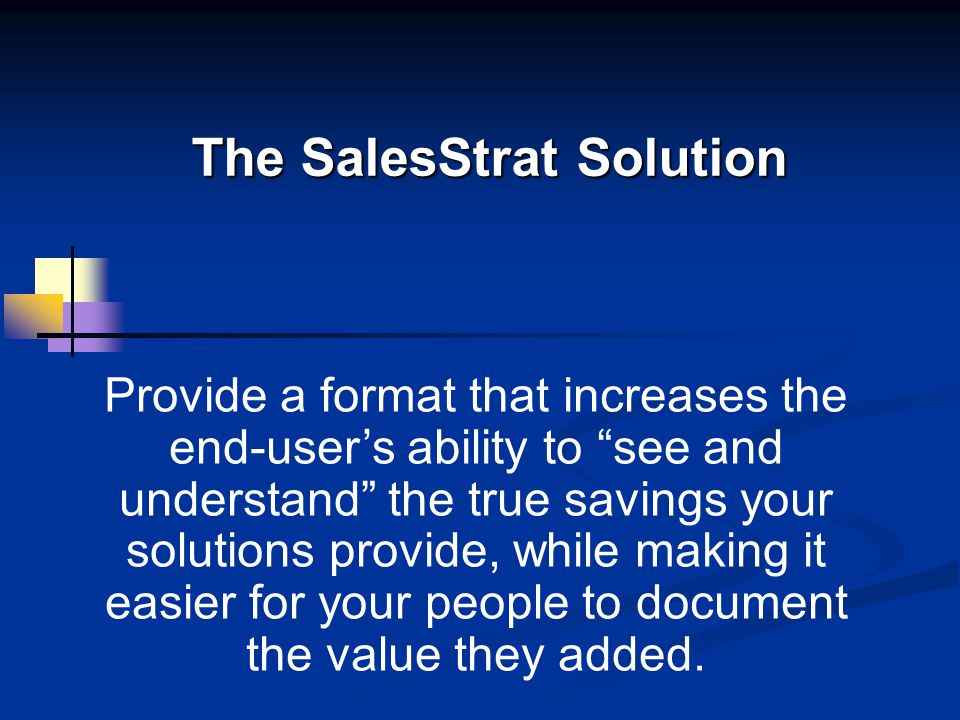 The SalesStrat Solution Provide a format that increases the end-users ability to see and understand the true savings your solutions provide, while mak
