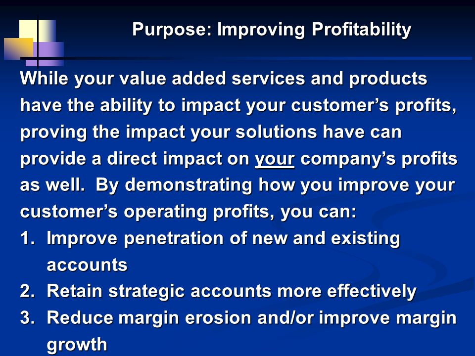 Purpose: Improving Profitability While your value added services and products have the ability to impact your customers profits, proving the impact your solutions have can provide a direct impact on your companys profits as well.