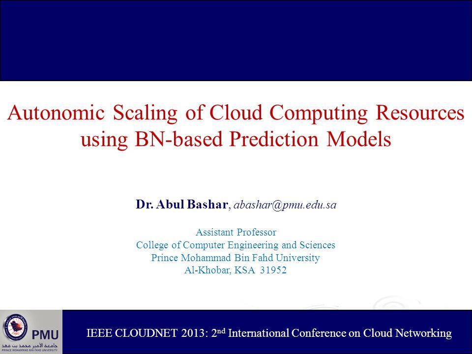 Autonomic Scaling of Cloud Computing Resources using BN-based Prediction Models Dr. Abul Bashar, abashar@pmu.edu.sa Assistant Professor College of Com