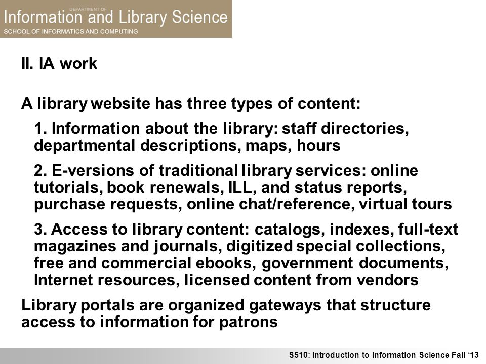 S510: Introduction to Information Science Fall 13 II. IA work A library website has three types of content: 1. Information about the library: staff di