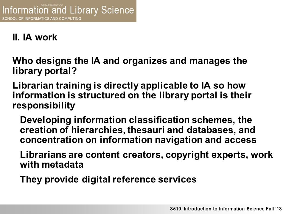 S510: Introduction to Information Science Fall 13 Who designs the IA and organizes and manages the library portal? Librarian training is directly appl