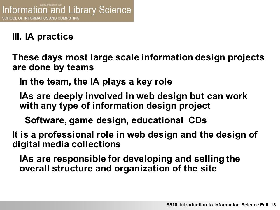 S510: Introduction to Information Science Fall 13 III. IA practice These days most large scale information design projects are done by teams In the te