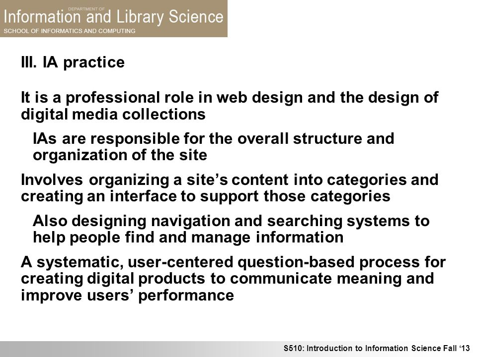 S510: Introduction to Information Science Fall 13 III. IA practice It is a professional role in web design and the design of digital media collections