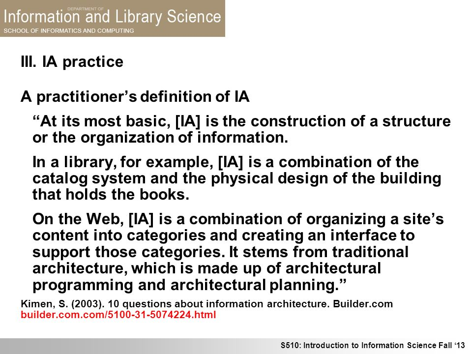 S510: Introduction to Information Science Fall 13 III. IA practice A practitioners definition of IA At its most basic, [IA] is the construction of a s