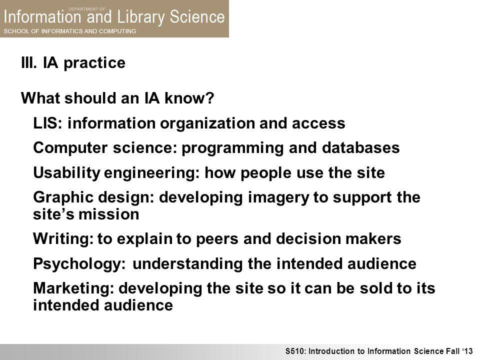 S510: Introduction to Information Science Fall 13 III. IA practice What should an IA know? LIS: information organization and access Computer science: