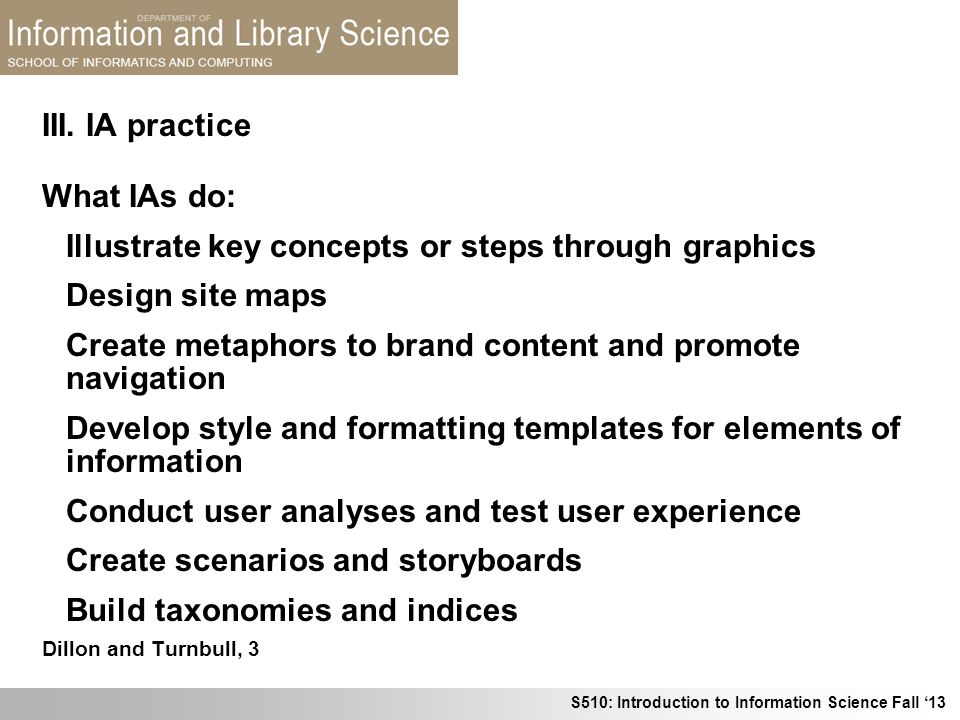 S510: Introduction to Information Science Fall 13 What IAs do: Illustrate key concepts or steps through graphics Design site maps Create metaphors to