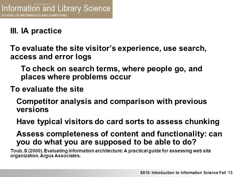 S510: Introduction to Information Science Fall 13 III. IA practice To evaluate the site visitors experience, use search, access and error logs To chec