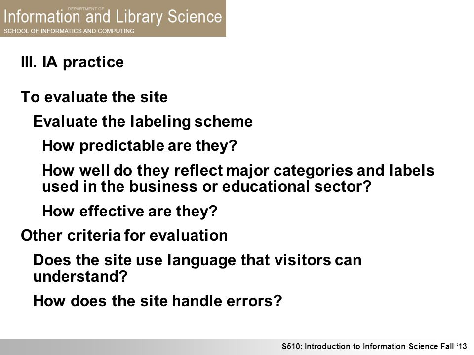 S510: Introduction to Information Science Fall 13 III. IA practice To evaluate the site Evaluate the labeling scheme How predictable are they? How wel