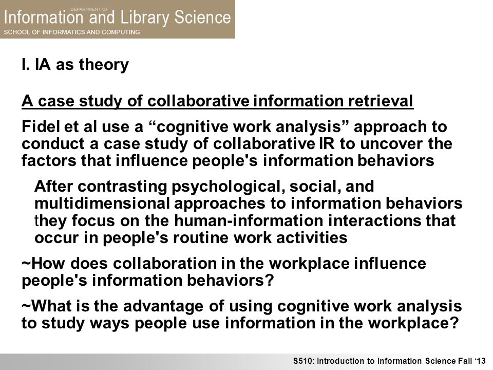 S510: Introduction to Information Science Fall 13 I. IA as theory A case study of collaborative information retrieval Fidel et al use a cognitive work
