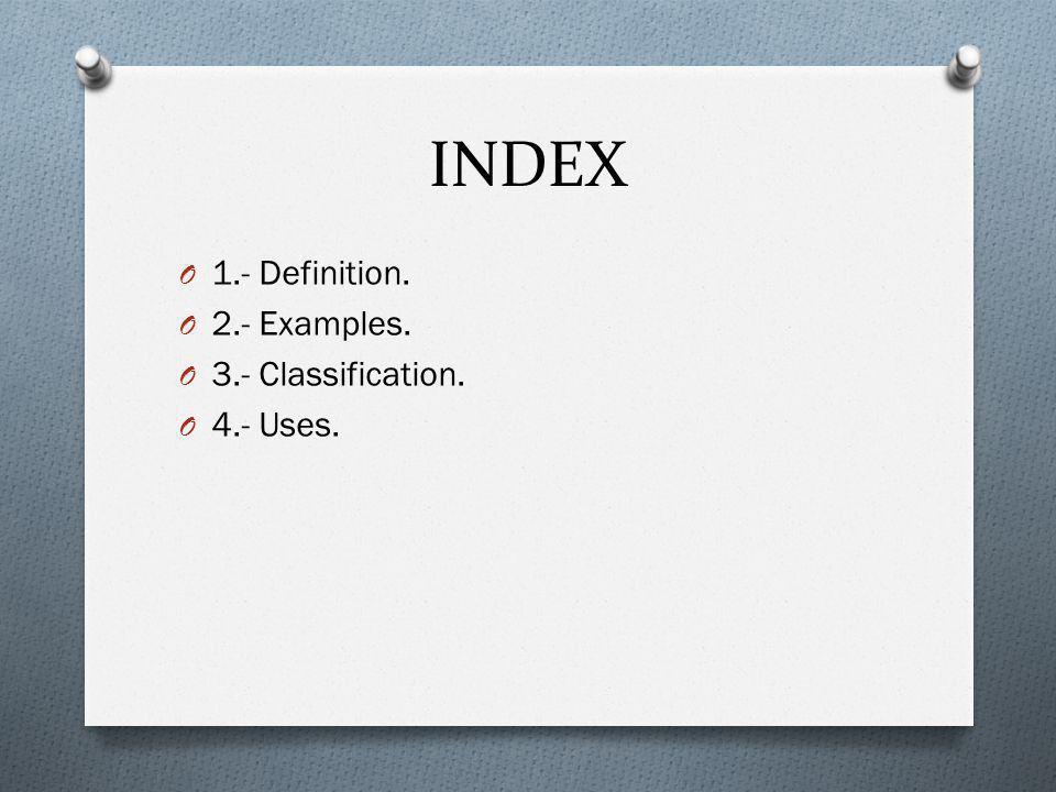 INDEX O 1.- Definition. O 2.- Examples. O 3.- Classification. O 4.- Uses.