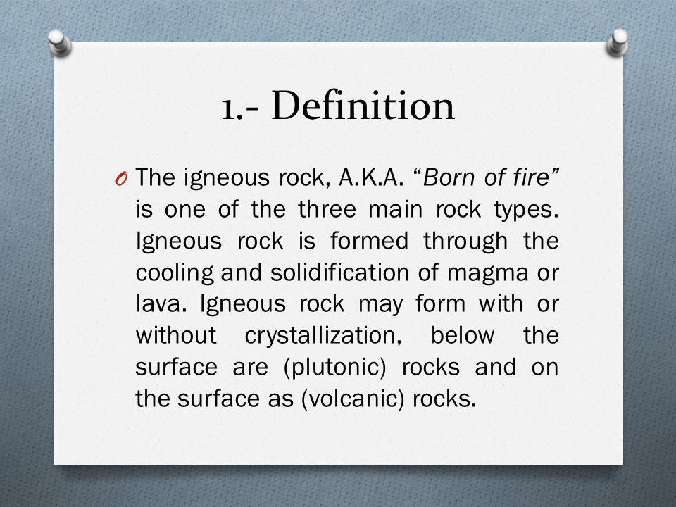 1.- Definition O The igneous rock, A.K.A. Born of fire is one of the three main rock types.