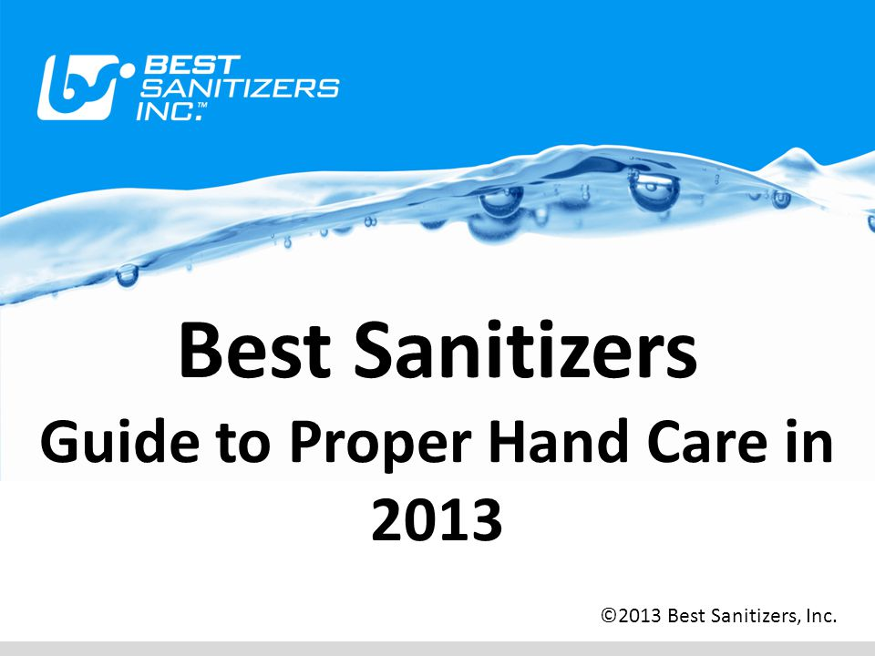 Best Sanitizers Guide to Proper Hand Care in 2013 ©2013 Best Sanitizers, Inc.