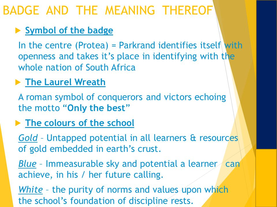 BADGE AND THE MEANING THEREOF Symbol of the badge In the centre (Protea) = Parkrand identifies itself with openness and takes its place in identifying