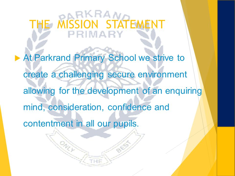 THE MISSION STATEMENT At Parkrand Primary School we strive to create a challenging secure environment allowing for the development of an enquiring min