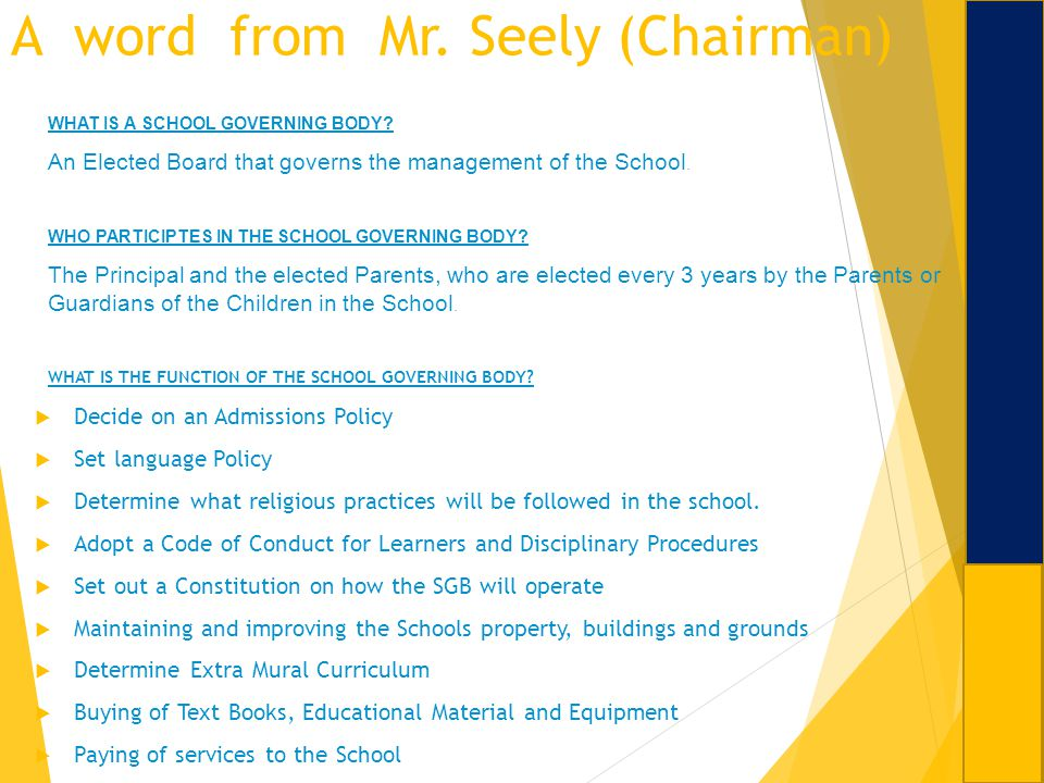 A word from Mr. Seely (Chairman) WHAT IS A SCHOOL GOVERNING BODY? An Elected Board that governs the management of the School. WHO PARTICIPTES IN THE S