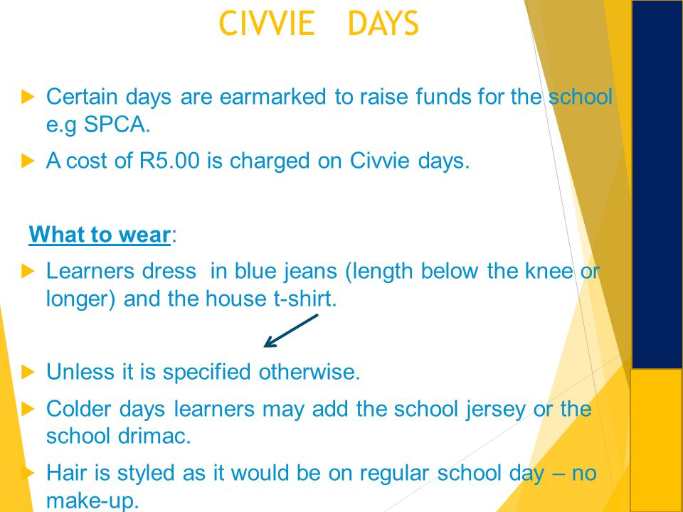 CIVVIE DAYS Certain days are earmarked to raise funds for the school e.g SPCA. A cost of R5.00 is charged on Civvie days. What to wear: Learners dress