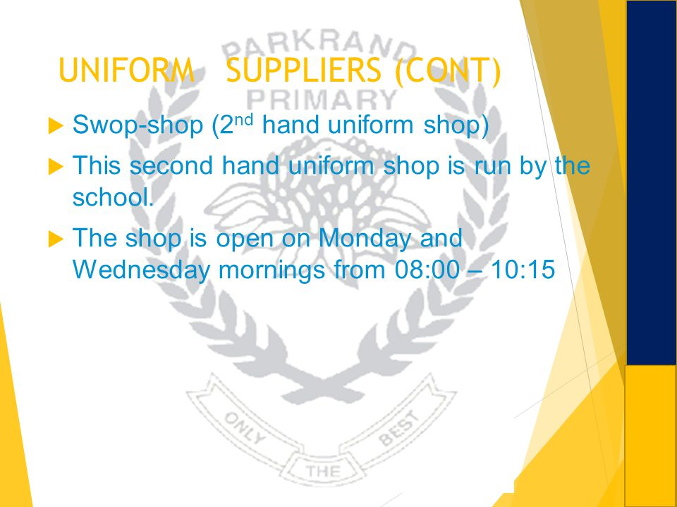 UNIFORM SUPPLIERS (CONT) Swop-shop (2 nd hand uniform shop) This second hand uniform shop is run by the school. The shop is open on Monday and Wednesd