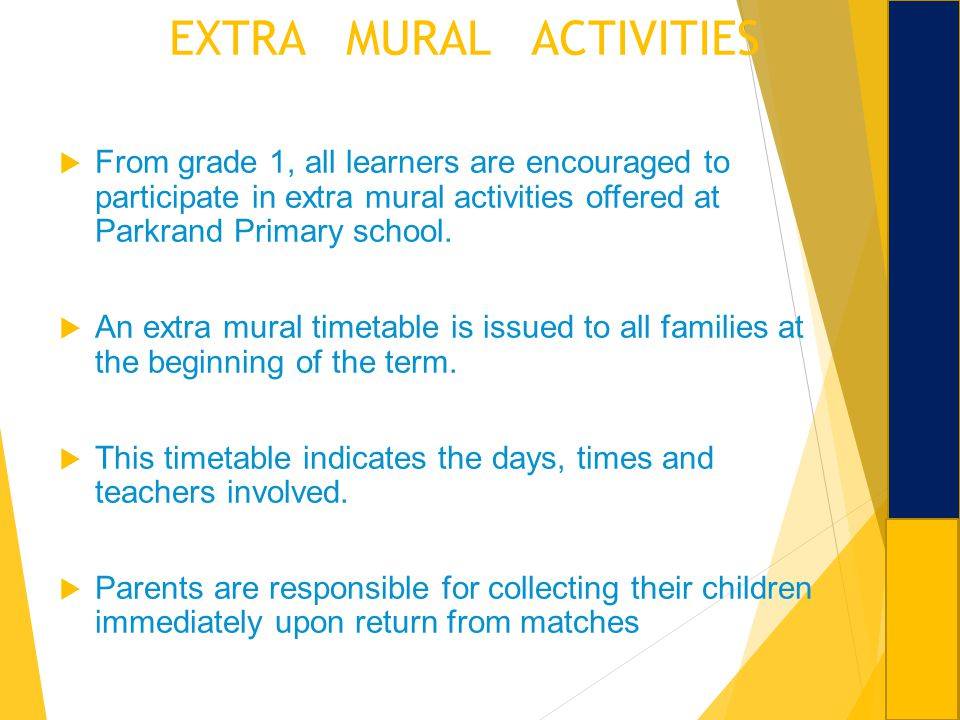 EXTRA MURAL ACTIVITIES From grade 1, all learners are encouraged to participate in extra mural activities offered at Parkrand Primary school. An extra