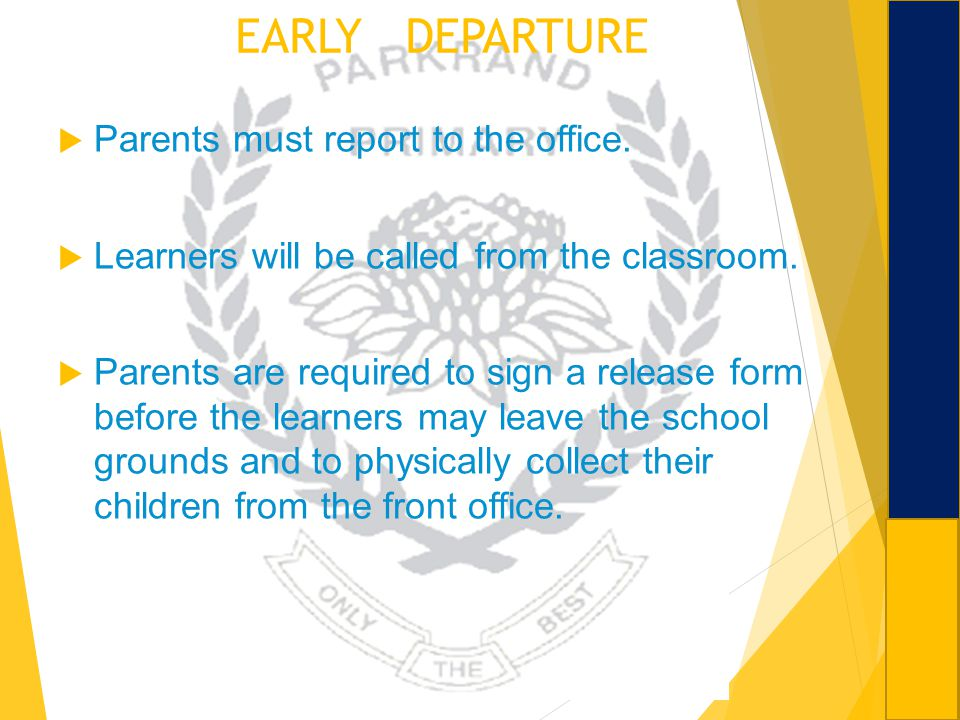 EARLY DEPARTURE Parents must report to the office. Learners will be called from the classroom. Parents are required to sign a release form before the
