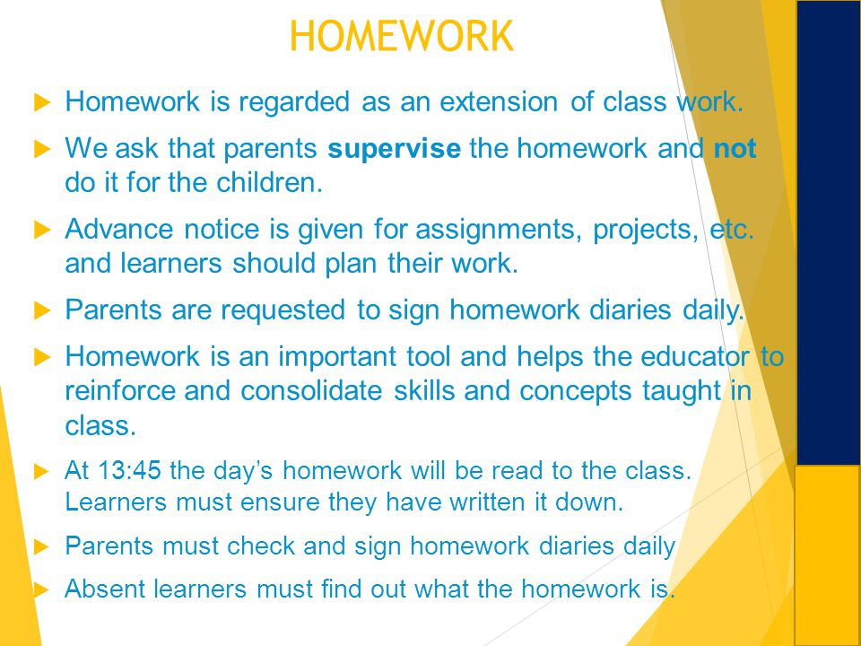 HOMEWORK Homework is regarded as an extension of class work. We ask that parents supervise the homework and not do it for the children. Advance notice