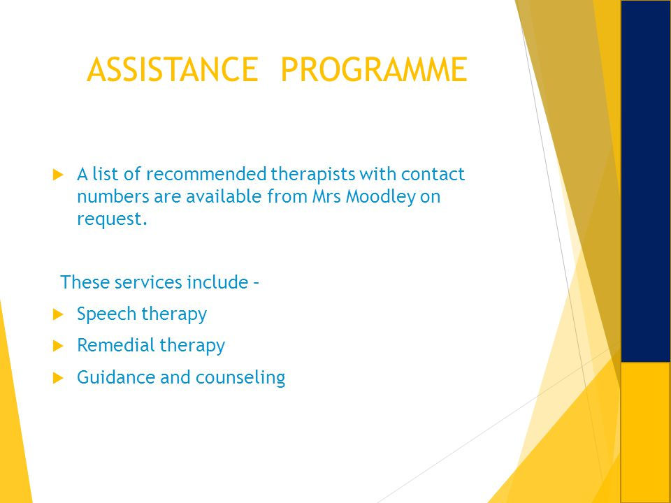 ASSISTANCE PROGRAMME A list of recommended therapists with contact numbers are available from Mrs Moodley on request. These services include – Speech