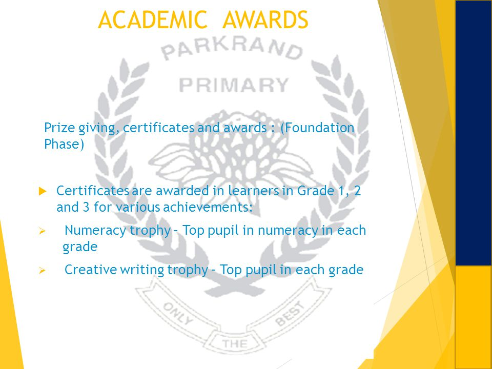 ACADEMIC AWARDS Prize giving, certificates and awards : (Foundation Phase) Certificates are awarded in learners in Grade 1, 2 and 3 for various achiev
