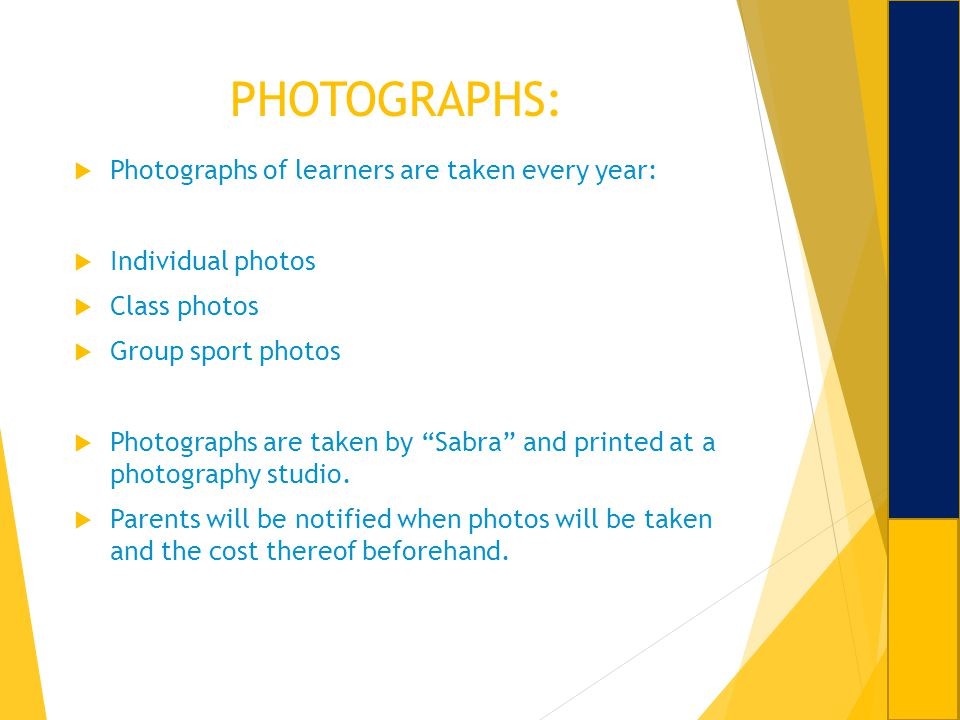 PHOTOGRAPHS: Photographs of learners are taken every year: Individual photos Class photos Group sport photos Photographs are taken by Sabra and printe