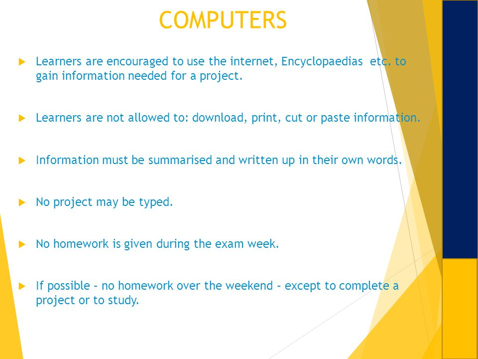 COMPUTERS Learners are encouraged to use the internet, Encyclopaedias etc. to gain information needed for a project. Learners are not allowed to: down