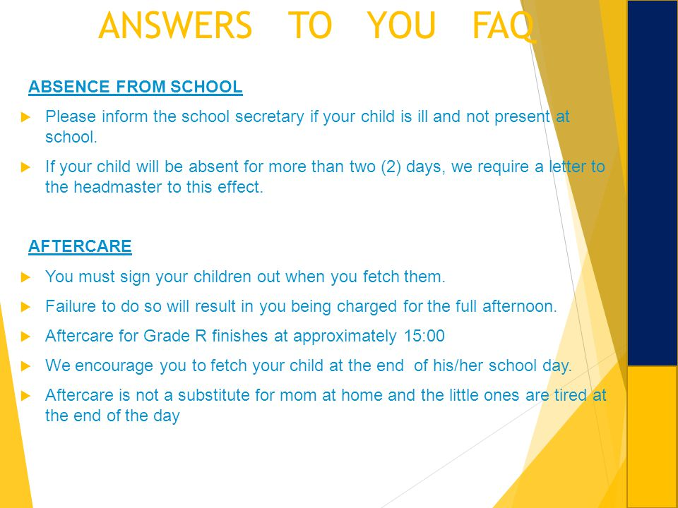 ANSWERS TO YOU FAQ ABSENCE FROM SCHOOL Please inform the school secretary if your child is ill and not present at school. If your child will be absent