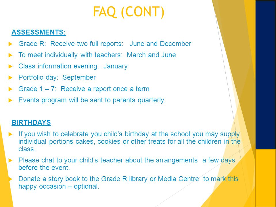 FAQ (CONT) ASSESSMENTS: Grade R: Receive two full reports: June and December To meet individually with teachers: March and June Class information even