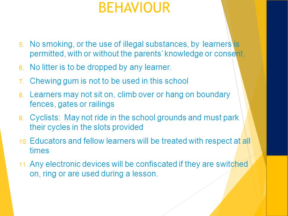 BEHAVIOUR 5. No smoking, or the use of illegal substances, by learners is permitted, with or without the parents knowledge or consent. 6. No litter is