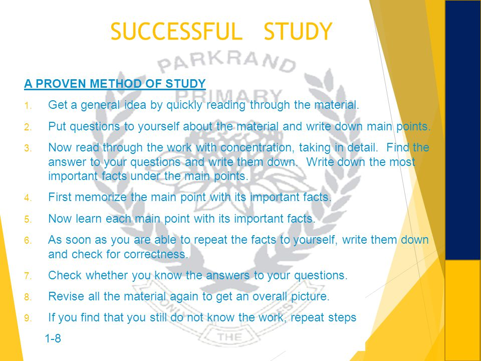 SUCCESSFUL STUDY A PROVEN METHOD OF STUDY 1. Get a general idea by quickly reading through the material. 2. Put questions to yourself about the materi