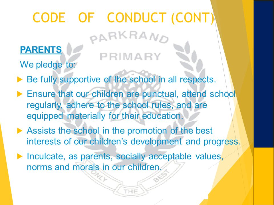 CODE OF CONDUCT (CONT) PARENTS We pledge to: Be fully supportive of the school in all respects. Ensure that our children are punctual, attend school r