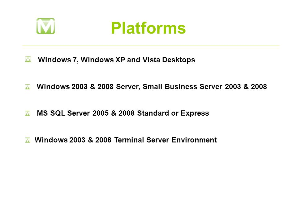 Platforms Windows 7, Windows XP and Vista Desktops Windows 2003 & 2008 Server, Small Business Server 2003 & 2008 MS SQL Server 2005 & 2008 Standard or Express Windows 2003 & 2008 Terminal Server Environment