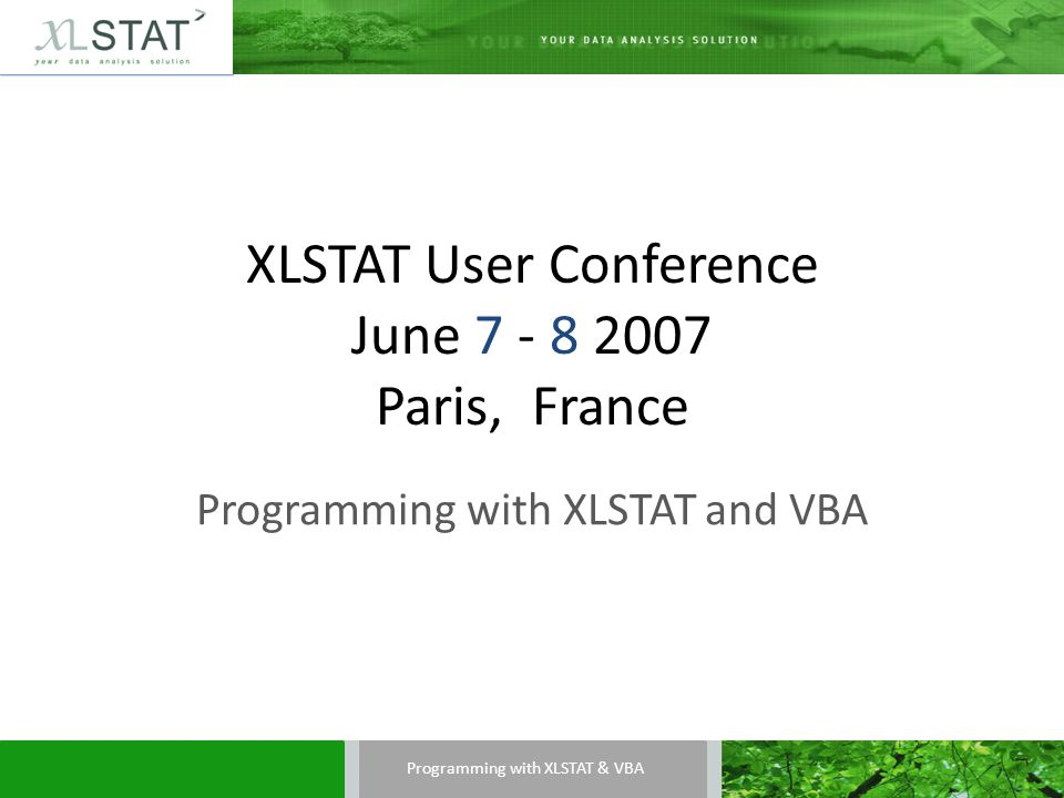 XLSTAT User Conference June 7 - 8 2007 Paris, France Programming with XLSTAT and VBA Programming with XLSTAT & VBA
