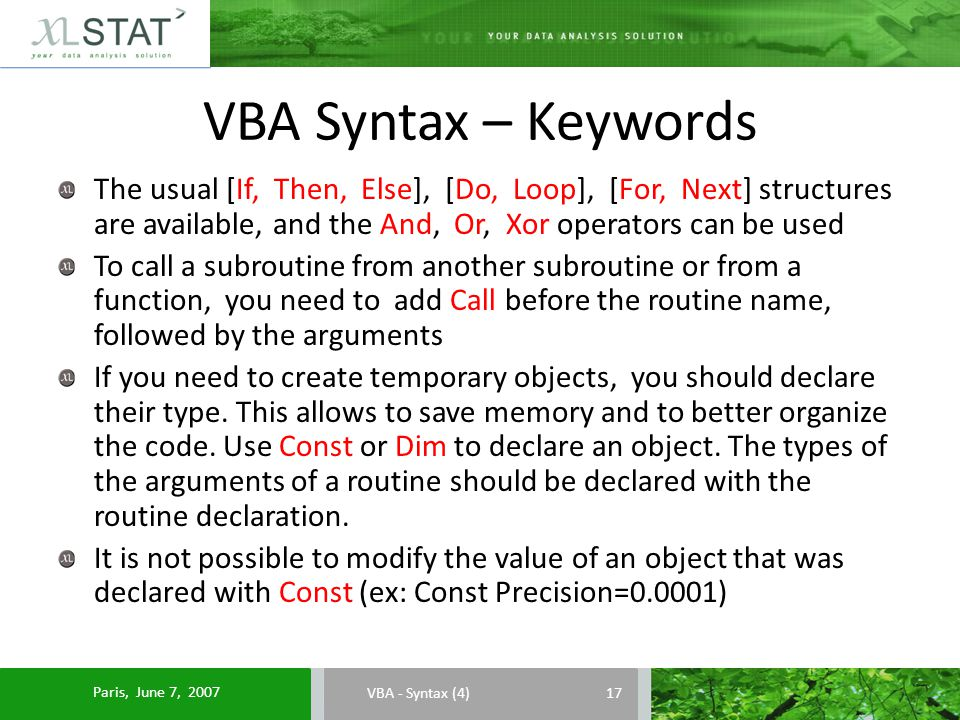 VBA Syntax – Keywords VBA - Syntax (4) The usual [If, Then, Else], [Do, Loop], [For, Next] structures are available, and the And, Or, Xor operators can be used To call a subroutine from another subroutine or from a function, you need to add Call before the routine name, followed by the arguments If you need to create temporary objects, you should declare their type.