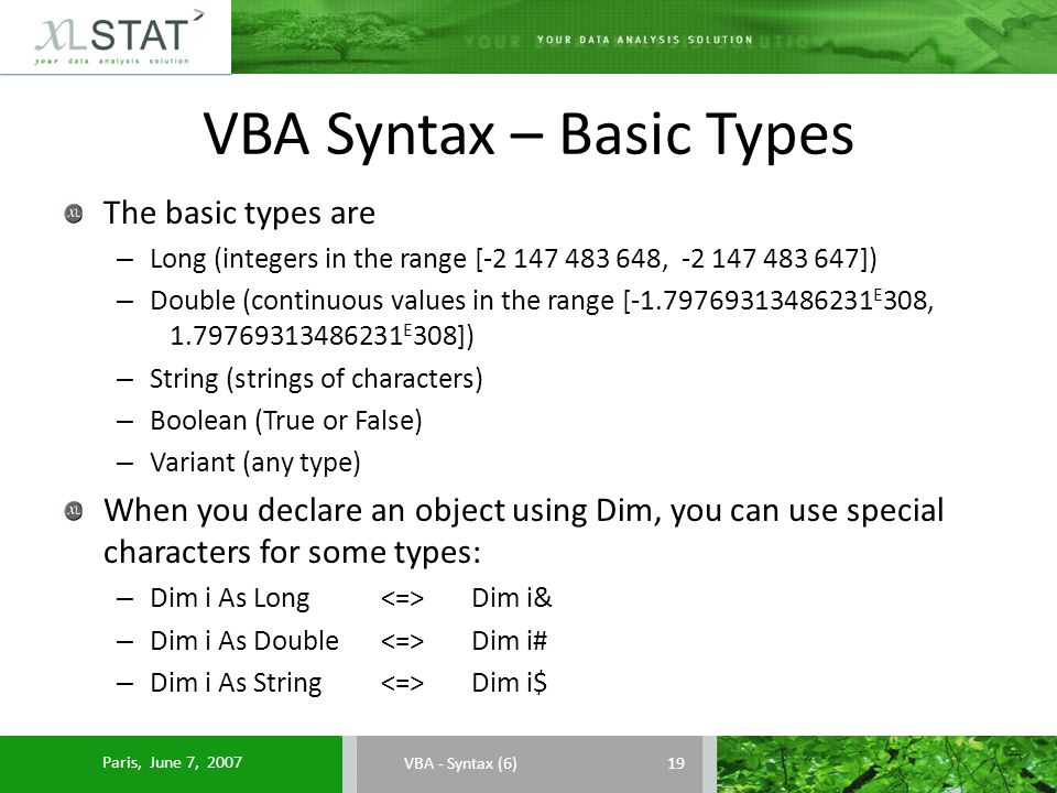 VBA Syntax – Basic Types VBA - Syntax (6) The basic types are – Long (integers in the range [-2 147 483 648, -2 147 483 647]) – Double (continuous values in the range [-1.79769313486231 E 308, 1.79769313486231 E 308]) – String (strings of characters) – Boolean (True or False) – Variant (any type) When you declare an object using Dim, you can use special characters for some types: – Dim i As Long Dim i& – Dim i As Double Dim i# – Dim i As String Dim i$ 19 Paris, June 7, 2007