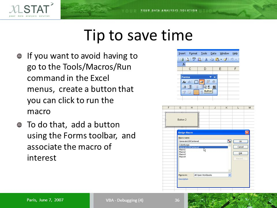 Tip to save time VBA - Debugging (4) If you want to avoid having to go to the Tools/Macros/Run command in the Excel menus, create a button that you can click to run the macro To do that, add a button using the Forms toolbar, and associate the macro of interest 36 Paris, June 7, 2007