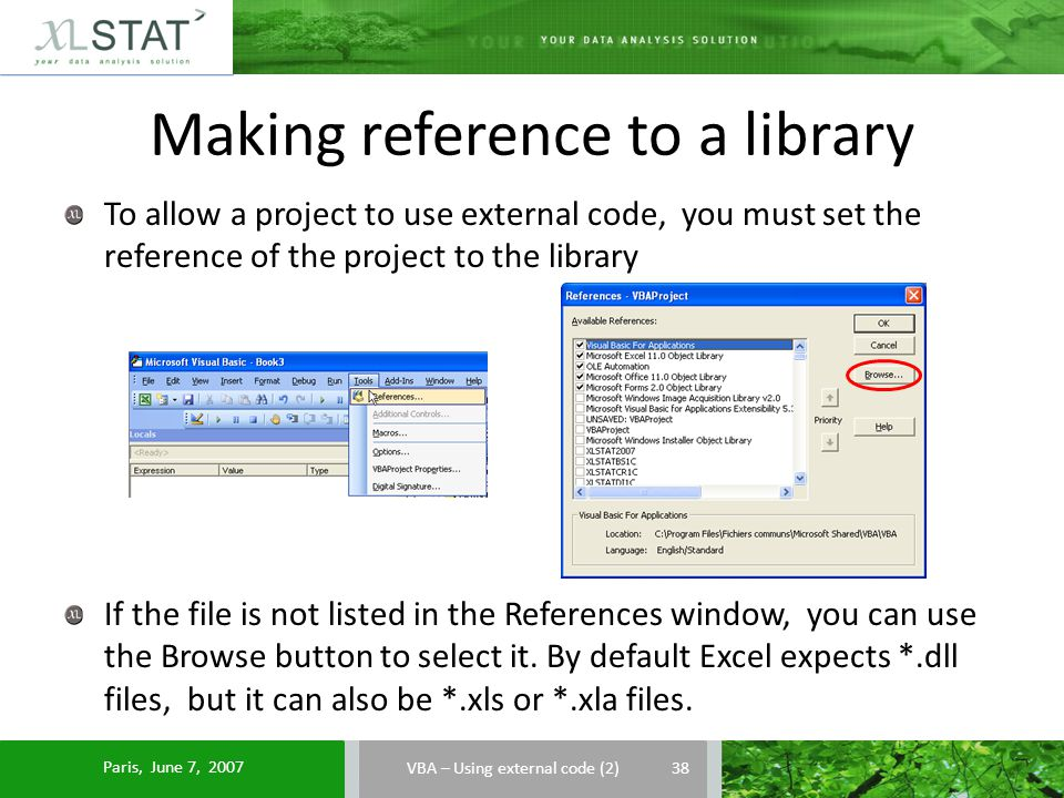 Making reference to a library VBA – Using external code (2) To allow a project to use external code, you must set the reference of the project to the library If the file is not listed in the References window, you can use the Browse button to select it.