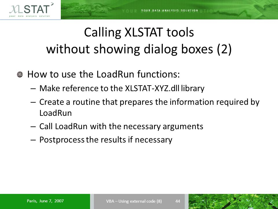 Calling XLSTAT tools without showing dialog boxes (2) VBA – Using external code (8) How to use the LoadRun functions: – Make reference to the XLSTAT-XYZ.dll library – Create a routine that prepares the information required by LoadRun – Call LoadRun with the necessary arguments – Postprocess the results if necessary 44 Paris, June 7, 2007