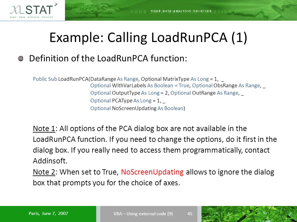 Example: Calling LoadRunPCA (1) Definition of the LoadRunPCA function: Public Sub LoadRunPCA(DataRange As Range, Optional MatrixType As Long = 1, _ Optional WithVarLabels As Boolean = True, Optional ObsRange As Range, _ Optional OutputType As Long = 2, Optional OutRange As Range, _ Optional PCAType As Long = 1, _ Optional NoScreenUpdating As Boolean) Note 1: All options of the PCA dialog box are not available in the LoadRunPCA function.