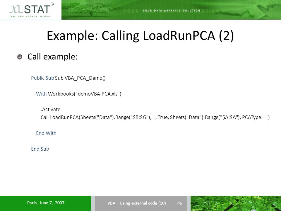 Example: Calling LoadRunPCA (2) Call example: Public Sub Sub VBA_PCA_Demo() With Workbooks( demoVBA-PCA.xls ).Activate Call LoadRunPCA(Sheets( Data ).Range( $B:$G ), 1, True, Sheets( Data ).Range( $A:$A ), PCAType:=1) End With End Sub VBA – Using external code (10) 46 Paris, June 7, 2007