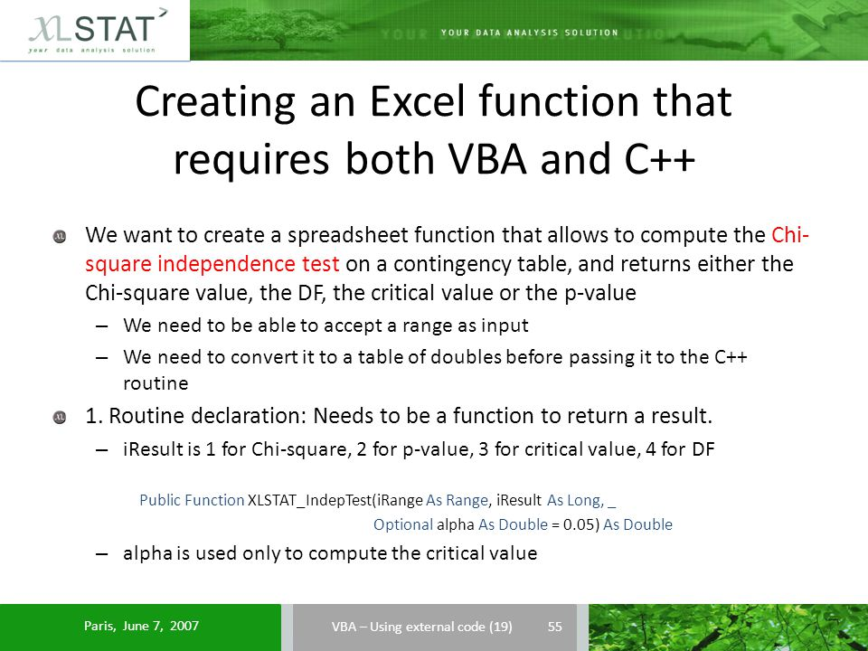 Creating an Excel function that requires both VBA and C++ VBA – Using external code (19) We want to create a spreadsheet function that allows to compute the Chi- square independence test on a contingency table, and returns either the Chi-square value, the DF, the critical value or the p-value – We need to be able to accept a range as input – We need to convert it to a table of doubles before passing it to the C++ routine 1.